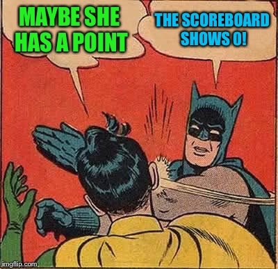 Batman Slapping Robin Meme | MAYBE SHE HAS A POINT THE SCOREBOARD SHOWS 0! | image tagged in memes,batman slapping robin | made w/ Imgflip meme maker