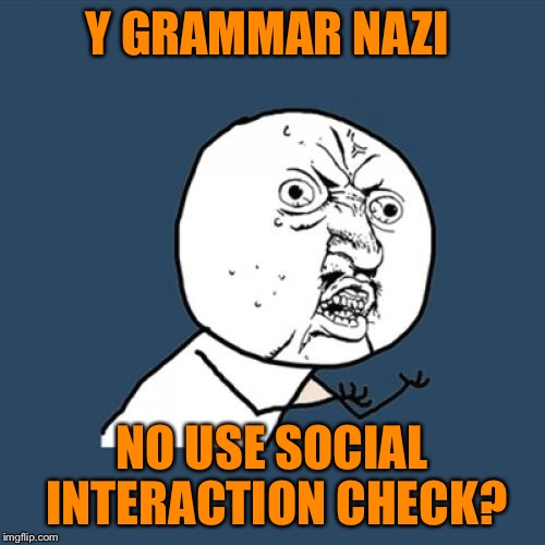 Y U No Meme | Y GRAMMAR NAZI NO USE SOCIAL INTERACTION CHECK? | image tagged in memes,y u no | made w/ Imgflip meme maker