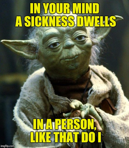 Star Wars Yoda Meme | IN YOUR MIND A SICKNESS DWELLS IN A PERSON, LIKE THAT DO I | image tagged in memes,star wars yoda | made w/ Imgflip meme maker