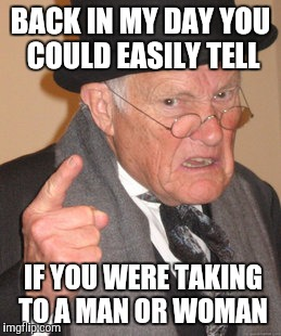 Back In My Day Meme | BACK IN MY DAY YOU COULD EASILY TELL IF YOU WERE TAKING TO A MAN OR WOMAN | image tagged in memes,back in my day | made w/ Imgflip meme maker