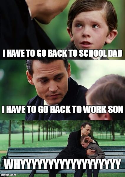i don't want to go work ;-; | I HAVE TO GO BACK TO SCHOOL DAD I HAVE TO GO BACK TO WORK SON WHYYYYYYYYYYYYYYYYYY | image tagged in memes,finding neverland | made w/ Imgflip meme maker