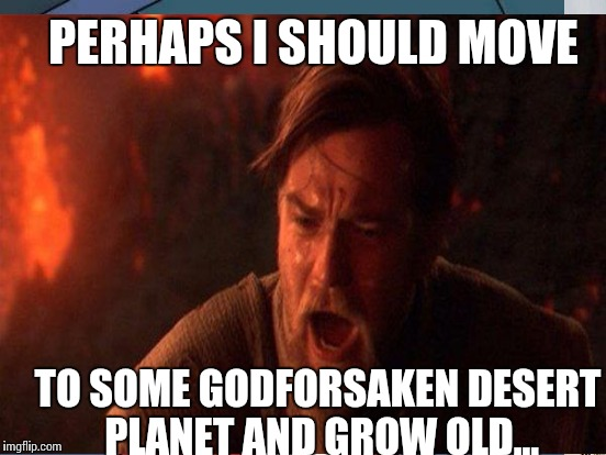 PERHAPS I SHOULD MOVE TO SOME GODFORSAKEN DESERT PLANET AND GROW OLD... | made w/ Imgflip meme maker