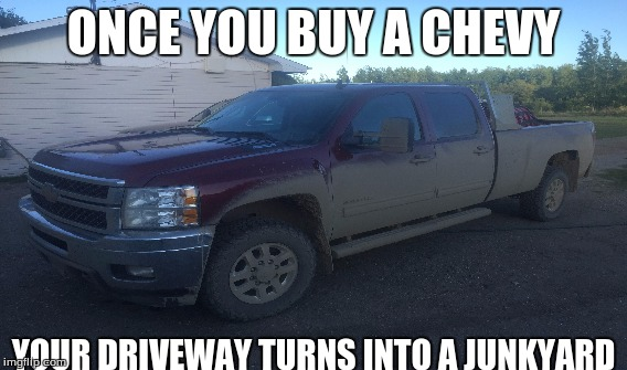 ONCE YOU BUY A CHEVY YOUR DRIVEWAY TURNS INTO A JUNKYARD | image tagged in chevy sucks | made w/ Imgflip meme maker