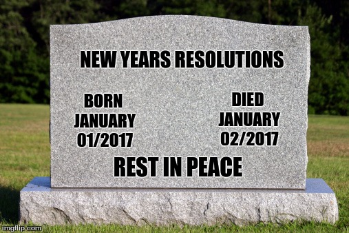 Most are just a Memory  | NEW YEARS RESOLUTIONS REST IN PEACE DIED JANUARY 02/2017 BORN JANUARY 01/2017 | image tagged in memes,new years resolutions,broken,custom template | made w/ Imgflip meme maker