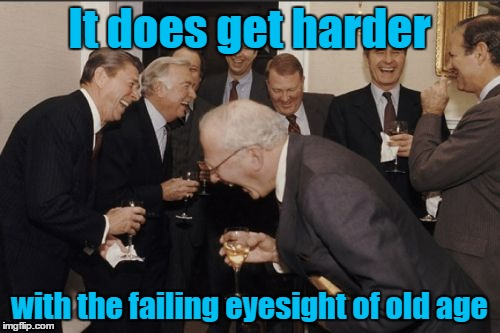 Laughing Men In Suits Meme | It does get harder with the failing eyesight of old age | image tagged in memes,laughing men in suits | made w/ Imgflip meme maker