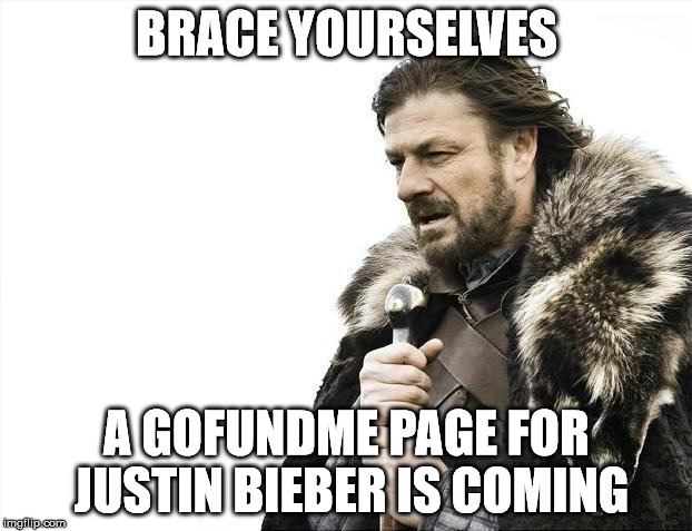 Brace Yourselves X is Coming Meme | BRACE YOURSELVES A GOFUNDME PAGE FOR JUSTIN BIEBER IS COMING | image tagged in memes,brace yourselves x is coming | made w/ Imgflip meme maker