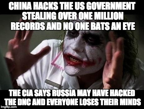 Joker Everyone Loses Their Minds | CHINA HACKS THE US GOVERNMENT STEALING OVER ONE MILLION RECORDS AND NO ONE BATS AN EYE THE CIA SAYS RUSSIA MAY HAVE HACKED THE DNC AND EVERY | image tagged in joker everyone loses their minds | made w/ Imgflip meme maker