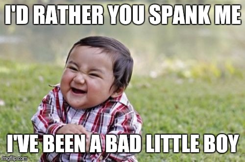 Evil Toddler Meme | I'D RATHER YOU SPANK ME I'VE BEEN A BAD LITTLE BOY | image tagged in memes,evil toddler | made w/ Imgflip meme maker
