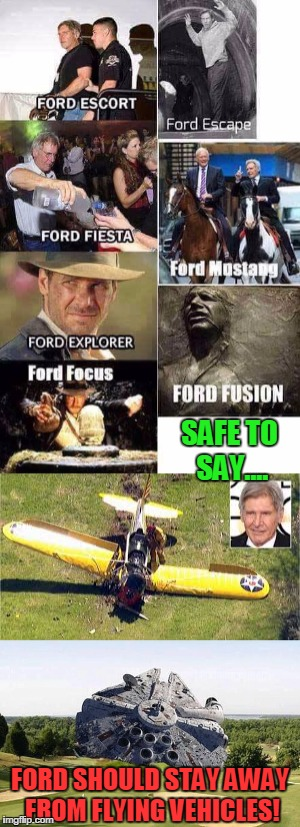 Harrison Ford Motor Company | SAFE TO SAY.... FORD SHOULD STAY AWAY FROM FLYING VEHICLES! | image tagged in harrison ford,harrison ford's plane,millennium falcon,ford motor,ford mustang | made w/ Imgflip meme maker
