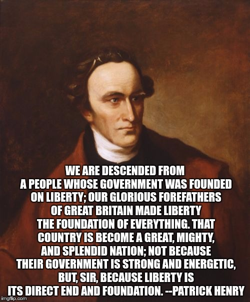 Patrick Henry |  WE ARE DESCENDED FROM A PEOPLE WHOSE GOVERNMENT WAS FOUNDED ON LIBERTY; OUR GLORIOUS FOREFATHERS OF GREAT BRITAIN MADE LIBERTY THE FOUNDATION OF EVERYTHING. THAT COUNTRY IS BECOME A GREAT, MIGHTY, AND SPLENDID NATION; NOT BECAUSE THEIR GOVERNMENT IS STRONG AND ENERGETIC, BUT, SIR, BECAUSE LIBERTY IS ITS DIRECT END AND FOUNDATION. --PATRICK HENRY | image tagged in memes,patrick henry | made w/ Imgflip meme maker