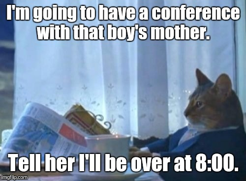 19mgfi.jpg | I'm going to have a conference with that boy's mother. Tell her I'll be over at 8:00. | image tagged in 19mgfijpg | made w/ Imgflip meme maker