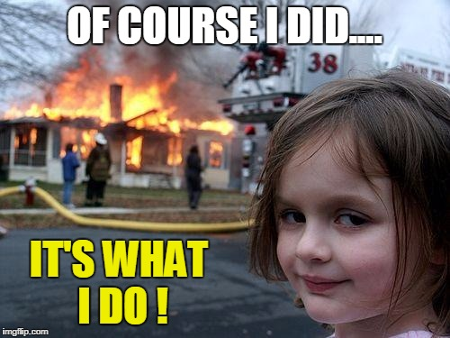 Disaster Girl Meme | OF COURSE I DID.... IT'S WHAT I DO ! | image tagged in memes,disaster girl | made w/ Imgflip meme maker