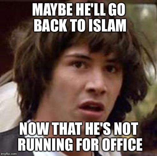 Conspiracy Keanu Meme | MAYBE HE'LL GO BACK TO ISLAM NOW THAT HE'S NOT RUNNING FOR OFFICE | image tagged in memes,conspiracy keanu | made w/ Imgflip meme maker