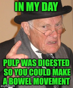Back In My Day Meme | IN MY DAY PULP WAS DIGESTED SO YOU COULD MAKE A BOWEL MOVEMENT | image tagged in memes,back in my day | made w/ Imgflip meme maker