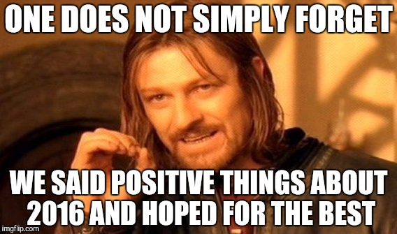 One Does Not Simply Meme | ONE DOES NOT SIMPLY FORGET WE SAID POSITIVE THINGS ABOUT 2016 AND HOPED FOR THE BEST | image tagged in memes,one does not simply | made w/ Imgflip meme maker