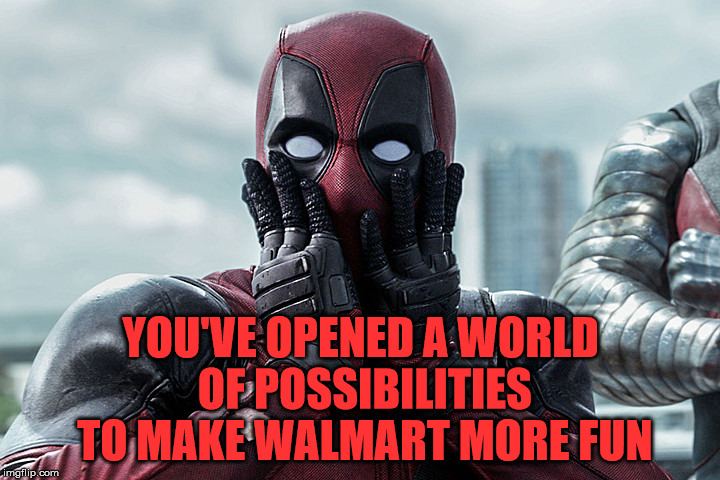 Deadpool - Gasp | YOU'VE OPENED A WORLD OF POSSIBILITIES TO MAKE WALMART MORE FUN | image tagged in deadpool - gasp | made w/ Imgflip meme maker