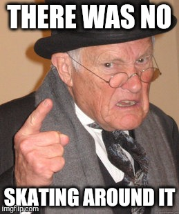 Back In My Day Meme | THERE WAS NO SKATING AROUND IT | image tagged in memes,back in my day | made w/ Imgflip meme maker