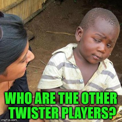 Third World Skeptical Kid Meme | WHO ARE THE OTHER TWISTER PLAYERS? | image tagged in memes,third world skeptical kid | made w/ Imgflip meme maker