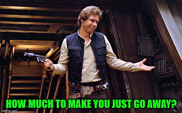 Han Solo Modest | HOW MUCH TO MAKE YOU JUST GO AWAY? | image tagged in han solo modest | made w/ Imgflip meme maker