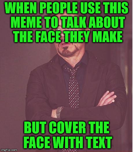 The Face I Make | WHEN PEOPLE USE THIS MEME TO TALK ABOUT THE FACE THEY MAKE BUT COVER THE FACE WITH TEXT | image tagged in memes,face you make robert downey jr,hope its not a repost,sorry if it is,friends don't let friends cover faces,say no to coveri | made w/ Imgflip meme maker
