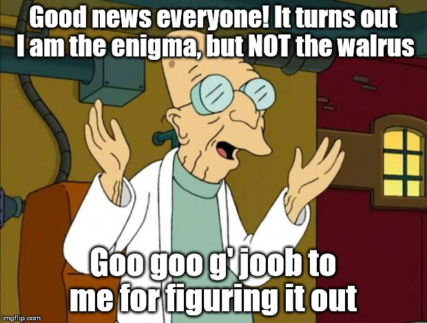 Slow Burn | Good news everyone! It turns out I am the enigma, but NOT the walrus Goo goo g' joob to me for figuring it out | image tagged in professor farnsworth good news everyone,memes,funny,funny memes,nonsense,drugs are bad | made w/ Imgflip meme maker