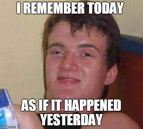 10 Guy Meme | I REMEMBER TODAY AS IF IT HAPPENED YESTERDAY | image tagged in memes,10 guy | made w/ Imgflip meme maker