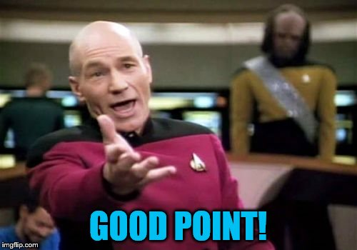 Picard Wtf Meme | GOOD POINT! | image tagged in memes,picard wtf | made w/ Imgflip meme maker