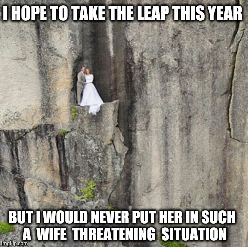 Cliff Wedding  | I HOPE TO TAKE THE LEAP THIS YEAR BUT I WOULD NEVER PUT HER IN SUCH  A  WIFE  THREATENING  SITUATION | image tagged in cliff wedding,marriage,wife,cliff | made w/ Imgflip meme maker