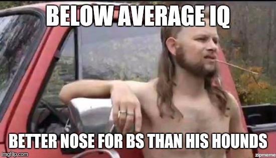almost politically correct redneck |  BELOW AVERAGE IQ; BETTER NOSE FOR BS THAN HIS HOUNDS | image tagged in almost politically correct redneck | made w/ Imgflip meme maker