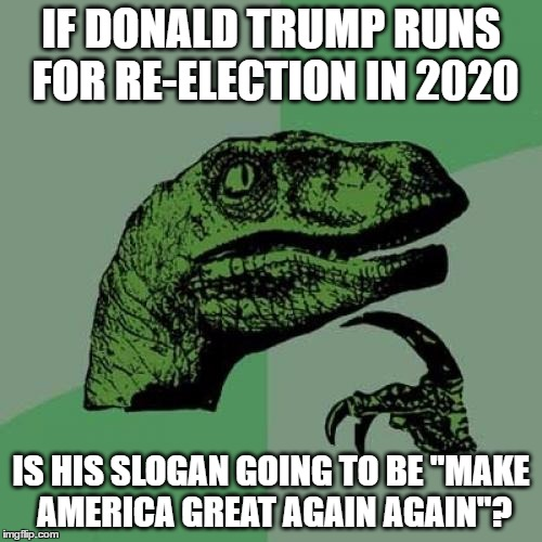 "really, i'm also wondering | IF DONALD TRUMP RUNS FOR RE-ELECTION IN 2020 IS HIS SLOGAN GOING TO BE ""MAKE AMERICA GREAT AGAIN AGAIN""? 