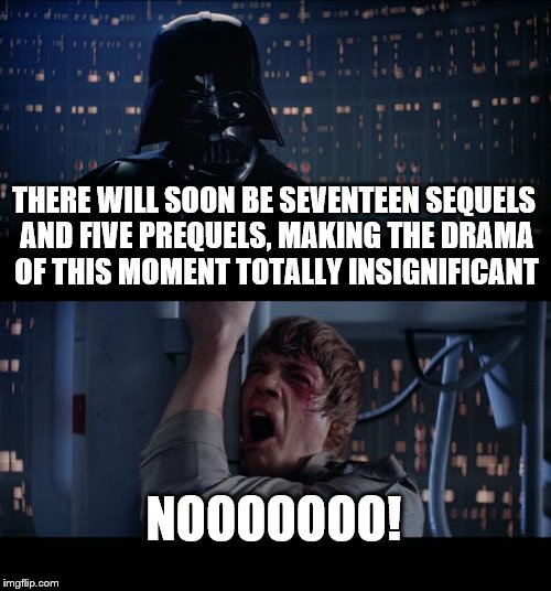 Star Wars No | THERE WILL SOON BE SEVENTEEN SEQUELS AND FIVE PREQUELS, MAKING THE DRAMA OF THIS MOMENT TOTALLY INSIGNIFICANT NOOOOOOO! | image tagged in memes,star wars no | made w/ Imgflip meme maker