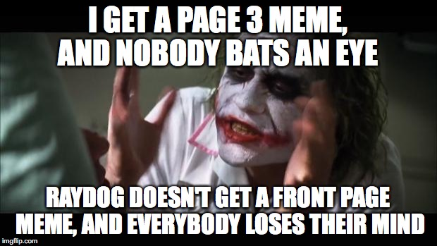 Sometimes I think this place is rigged ;) | I GET A PAGE 3 MEME, AND NOBODY BATS AN EYE RAYDOG DOESN'T GET A FRONT PAGE MEME, AND EVERYBODY LOSES THEIR MIND | image tagged in memes,and everybody loses their minds,raydog,thebestmememakerever,front page,upvotes | made w/ Imgflip meme maker