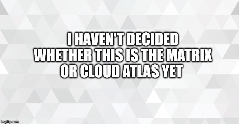 i haven't decided whether this is the matrix or cloud atlas yet | I HAVEN'T DECIDED WHETHER THIS IS THE MATRIX OR CLOUD ATLAS YET | image tagged in i haven't decided whether this is the matrix or cloud atlas yet,cloud atlas,matrix,parallel universe,funny memes | made w/ Imgflip meme maker