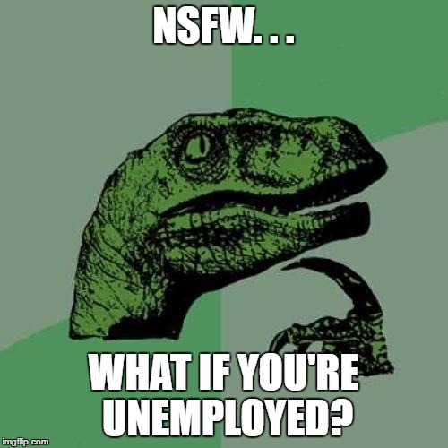 Philosoraptor Meme | NSFW. . . WHAT IF YOU'RE UNEMPLOYED? | image tagged in memes,philosoraptor | made w/ Imgflip meme maker