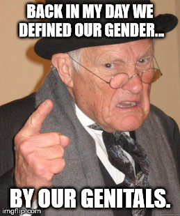 Back In My Day Meme | BACK IN MY DAY WE DEFINED OUR GENDER... BY OUR GENITALS. | image tagged in memes,back in my day | made w/ Imgflip meme maker