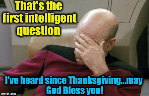Captain Picard Facepalm Meme | That's the first intelligent question I've heard since Thanksgiving...may God Bless you! | image tagged in memes,captain picard facepalm | made w/ Imgflip meme maker