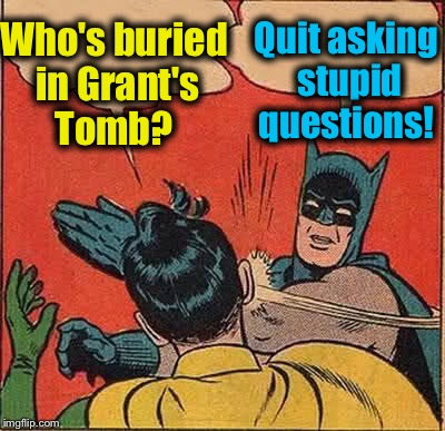 Batman Slapping Robin Meme | Who's buried in Grant's Tomb? Quit asking stupid questions! | image tagged in memes,batman slapping robin | made w/ Imgflip meme maker