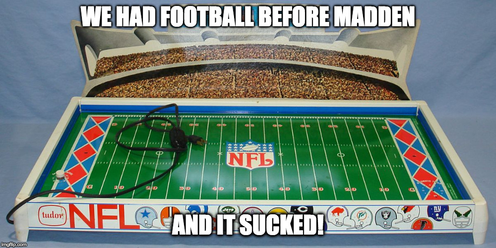 Before Madden | WE HAD FOOTBALL BEFORE MADDEN AND IT SUCKED! | image tagged in football,nfl,madden,tudor,1970's | made w/ Imgflip meme maker