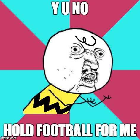Y U NO HOLD FOOTBALL FOR ME | made w/ Imgflip meme maker