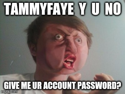 TAMMYFAYE  Y  U  NO GIVE ME UR ACCOUNT PASSWORD? | made w/ Imgflip meme maker