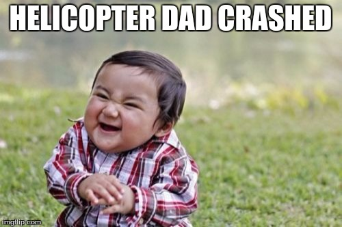 Evil Toddler Meme | HELICOPTER DAD CRASHED | image tagged in memes,evil toddler | made w/ Imgflip meme maker