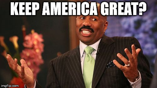 Steve Harvey Meme | KEEP AMERICA GREAT? | image tagged in memes,steve harvey | made w/ Imgflip meme maker