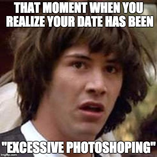 "Conspiracy Keanu Meme | THAT MOMENT WHEN YOU REALIZE YOUR DATE HAS BEEN ""EXCESSIVE PHOTOSHOPING"" 