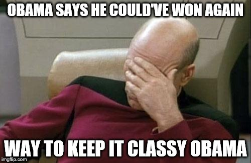 Captain Picard Facepalm Meme | OBAMA SAYS HE COULD'VE WON AGAIN WAY TO KEEP IT CLASSY OBAMA | image tagged in memes,captain picard facepalm | made w/ Imgflip meme maker