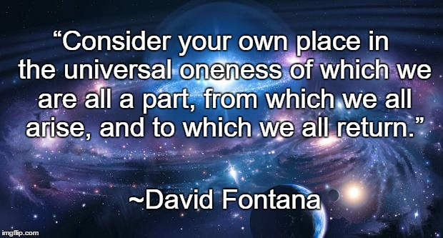 "Universal Truth | ""Consider your own place in the universal oneness of which we are all a part, from which we all arise, and to which we all return."" ~David F 