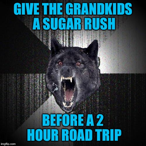 Insanity Gramps | GIVE THE GRANDKIDS A SUGAR RUSH BEFORE A 2 HOUR ROAD TRIP | image tagged in memes,insanity wolf | made w/ Imgflip meme maker