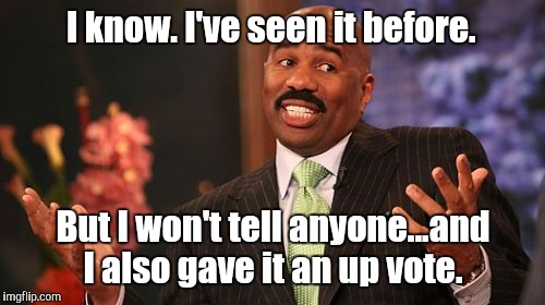 Steve Harvey Meme | I know. I've seen it before. But I won't tell anyone...and I also gave it an up vote. | image tagged in memes,steve harvey | made w/ Imgflip meme maker