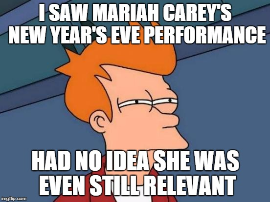 Futurama Fry Meme | I SAW MARIAH CAREY'S NEW YEAR'S EVE PERFORMANCE HAD NO IDEA SHE WAS EVEN STILL RELEVANT | image tagged in memes,futurama fry | made w/ Imgflip meme maker