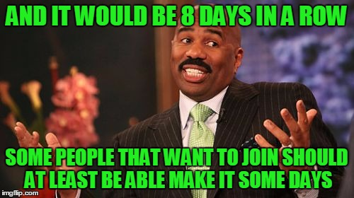 Steve Harvey Meme | AND IT WOULD BE 8 DAYS IN A ROW SOME PEOPLE THAT WANT TO JOIN SHOULD AT LEAST BE ABLE MAKE IT SOME DAYS | image tagged in memes,steve harvey | made w/ Imgflip meme maker