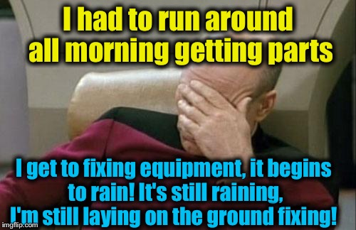Captain Picard Facepalm Meme | I had to run around all morning getting parts I get to fixing equipment, it begins to rain! It's still raining, I'm still laying on the grou | image tagged in memes,captain picard facepalm | made w/ Imgflip meme maker